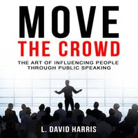 Move the Crowd - The Art of Influencing People Through Public Speaking - L. David Harris