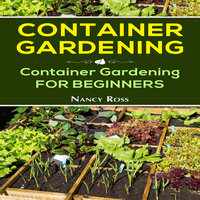 Container Gardening: Container Gardening for Beginners - Nancy Ross