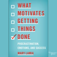 What Motivates Getting Things Done - Procrastination, Emotions, and Success - Mary Lamia