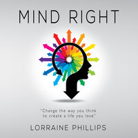 Mind Right - Change the Way You Think to Create a Life You Love - Lorraine Phillips