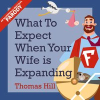 What to Expect When Your Wife is Expanding - A Reassuring Month-by-Month Guide for the Father-to-Be, Whether He Wants Advice or Not - Thomas Hill