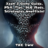 Xcom 2 Game Guide, PS4, Tips, DLC Mods, Strategies Unofficial - The Yuw