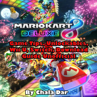 Mario Kart 8 Deluxe Game Tips, Unlockables, Wii U, Switch, Download Guide Unofficial - Chala Dar