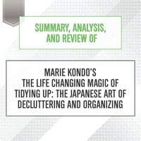 Summary, Analysis, and Review of Marie Kondo's The Life Changing Magic of Tidying Up: The Japanese Art of Decluttering and Organizing - Start Publishing Notes