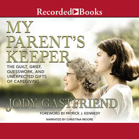 My Parents' Keeper-The Guilt, Grief, Guesswork, and Unexpected Gifts of Caregiving - Jody Gastfriend,Patrick J. Kennedy