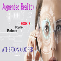 Augmented Reality - Robots Rule - Book 8 - Atherton Cooper