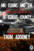 Mr. Elkins and the Zombies of Elbert County - Thom Adorney