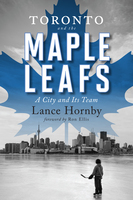 Toronto and the Maple Leafs - Lance Hornby