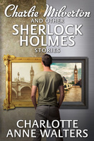Charlie Milverton and other Sherlock Holmes Stories - Charlotte Anne Walters
