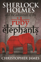 Sherlock Holmes and The Adventure of the Ruby Elephants - Christopher James
