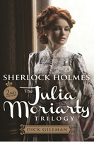 Sherlock Holmes and The Julia Moriarty Trilogy - Dick Gillman