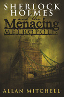 Sherlock Holmes and The Menacing Metropolis - Allan Mitchell