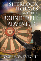 Sherlock Holmes and the Round Table Adventure - Joseph W. Svec III