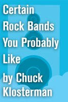 Certain Rock Bands You Probably Like - Chuck Klosterman