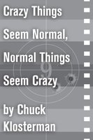 Crazy Things Seem Normal, Normal Things Seem Crazy - Chuck Klosterman