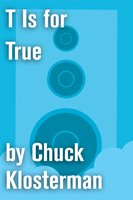 T Is for True - Chuck Klosterman