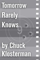 Tomorrow Rarely Knows - Chuck Klosterman