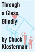 Through a Glass, Blindly - Chuck Klosterman
