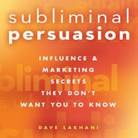 Subliminal Persuasion: Influence & Marketing Secrets They Don't Want You To Know - Dave Lakhani