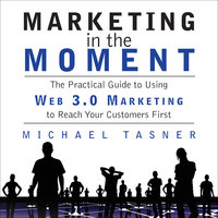 Marketing in the Moment: The Practical Guide to Using Web 3.0 Marketing to Reach Your Customers First - Michael Tasner