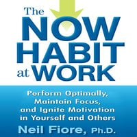 The Now Habit at Work: Perform Optimally, Maintain Focus, and Ignite Motivation in Yourself and Others - Neil Fiore