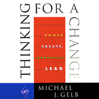 Thinking for a Change: Discovering the Power to Create, Communicate and Lead - Michael J. Gelb