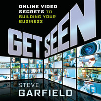 Get Seen: Online Video Secrets to Building Your Business + URL - Steve Garfield