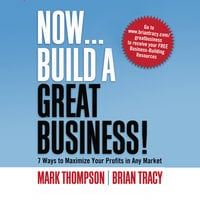 Now, Build a Great Business: 7 Ways to Maximize Your Profits in Any Market - Brian Tracy,Mark Thompson
