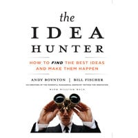 The Idea Hunter: How to Find the Best Ideas and Make Them Happen - Bill Fischer,William Bole,Andy Boynton