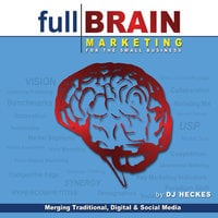 Full Brain Marketing for the Small Business: Merging Traditional, Digital & Social Media - DJ Heckes