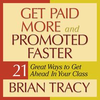 Get Paid More and Promoted Faster: 21 Great Ways to Get Ahead in Your Career - Brian Tracy