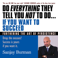 Do Everything They Tell You Not to Do If You Want to Succeed: Success Is Yours if You Want It - Sanjay Burman