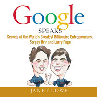 Google Speaks: Secrets of the Worlds Greatest Billionaire Entrepreneurs, Sergey Brin and Larry Page - Janet Lowe