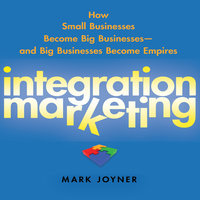 Integration Marketing: How Small Businesses Become Big Businesses? and Big Businesses Become Empires - Mark Joyner