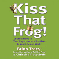 Kiss That Frog: 21 Ways to Turn Negatives into Positives - Brian Tracy,Christina Tracy Stein