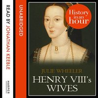 Henry VIII's Wives: History in an Hour - Julie Wheeler