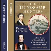 The Dinosaur Hunters - A True Story of Scientific Rivalry and the Discovery of the Prehistoric World - Deborah Cadbury