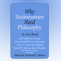 Why Businessmen Need Philosophy and Other Essays - Various Authors,Ayn Rand,Leonard Peikoff,Harry Binswanger,Edwin A. Locke,John Ridpath,Richard M. Salsman,Jaana Woiceshyn