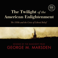 The Twilight of the American Enlightenment: The 1950s and the Crisis of Liberal Belief - George M. Marsden