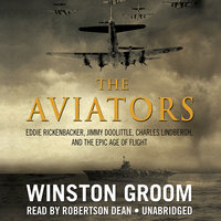 The Aviators: Eddie Rickenbacker, Jimmy Doolittle, Charles Lindbergh, and the Epic Age of Flight - Winston Groom
