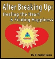 After Breaking Up: Healing The Heart & Finding Happiness - Dr. James E. Walton