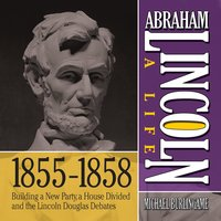 Abraham Lincoln: A Life 1855-1858: Building a New Party, a House Divided and the Lincoln Douglas Debates - Michael Burlingame