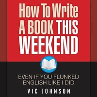 How to Write a Book This Weekend, Even If You Flunked English Like I Did - Vic Johnson