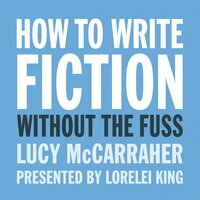 How To Write Fiction Without the Fuss - Lucy McCarraher