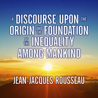A Discourse Upon the Origin and the Foundation the Inequality Among Mankind - Jean-Jacques Rousseau