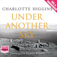 Under Another Sky: Journeys in Roman Britain - Charlotte Higgins
