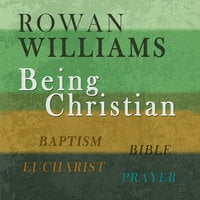 Being Christian: Baptism, Bible, Eucharist, Prayer - Rowan Williams