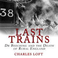 Last Trains: Dr Beeching and the Death of Rural England - Charles Loft