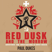 Red Dusk and The Morrow: Adventures & Investigations In Soviet Russia - Paul Dukes