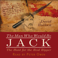 The Man Who Would Be Jack: The Hunt For The Real Ripper - David Bullock